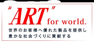 ART for world 世界のお客様へ優れた製品を提供し豊かな社会づくりに貢献するアート金属工業株式会社